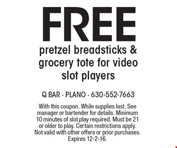 Free pretzel breadsticks & grocery tote for video slot players. With this coupon. While supplies last. See manager or bartender for details. Minimum 10 minutes of slot play required. Must be 21 or older to play. Certain restrictions apply. Not valid with other offers or prior purchases. Expires 12-2-16.