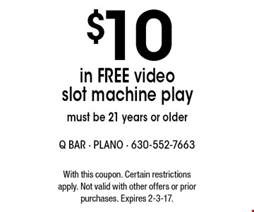 $10 in FREE video slot machine play, must be 21 years or older. With this coupon. Certain restrictions apply. Not valid with other offers or prior purchases. Expires 2-3-17.