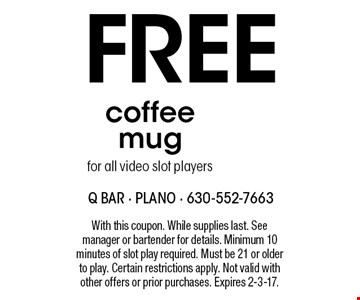 Free coffee mug for all video slot players. With this coupon. While supplies last. See manager or bartender for details. Minimum 10 minutes of slot play required. Must be 21 or older to play. Certain restrictions apply. Not valid with other offers or prior purchases. Expires 2-3-17.