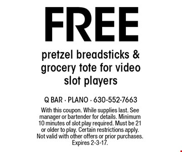 Free pretzel bread sticks & grocery tote for video slot players. With this coupon. While supplies last. See manager or bartender for details. Minimum 10 minutes of slot play required. Must be 21 or older to play. Certain restrictions apply. Not valid with other offers or prior purchases. Expires 2-3-17.