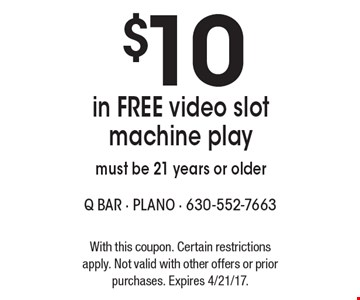 $10 in FREE video slot machine play. Must be 21 years or older. With this coupon. Certain restrictions apply. Not valid with other offers or prior purchases. Expires 4/21/17.