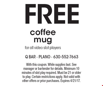 Free coffee mug for all video slot players. With this coupon. While supplies last. See manager or bartender for details. Minimum 10 minutes of slot play required. Must be 21 or older to play. Certain restrictions apply. Not valid with other offers or prior purchases. Expires 4/21/17.