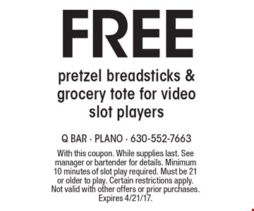Free pretzel breadsticks & grocery tote for video slot players. With this coupon. While supplies last. See manager or bartender for details. Minimum 10 minutes of slot play required. Must be 21 or older to play. Certain restrictions apply. Not valid with other offers or prior purchases. Expires 4/21/17.