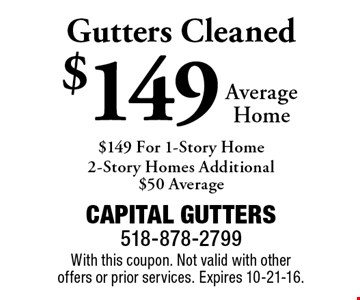 Gutters Cleaned $149 Average Home. $149 For 1-Story Home . 2-Story Homes Additional $50 Average. With this coupon. Not valid with other offers or prior services. Expires 10-21-16.