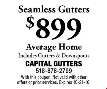 Seamless Gutters $899 Average Home. Includes Gutters & Downspouts. With this coupon. Not valid with other offers or prior services. Expires 10-21-16.