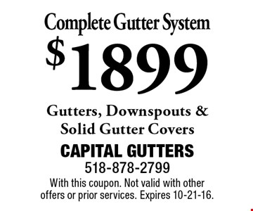 Complete Gutter System $1899 Gutters, Downspouts & Solid Gutter Covers. With this coupon. Not valid with other offers or prior services. Expires 10-21-16.
