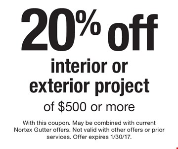 20% off interior or exterior project of $500 or more. With this coupon. May be combined with current Nortex Gutter offers. Not valid with other offers or prior services. Offer expires 1/30/17.