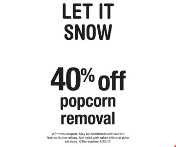 LET IT SNOW 40% off popcorn removal. With this coupon. May be combined with current Nortex Gutter offers. Not valid with other offers or prior services. Offer expires 1/30/17.