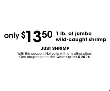 only $13.50 1 lb. of jumbo wild-caught shrimp. With this coupon. Not valid with any other offers. One coupon per order. Offer expires 5-20-16.