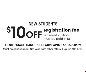 NEW STUDENTS! $10 off registration fee. First month tuition must be paid in full. Must present coupon. Not valid with other offers. Expires 10/28/16.