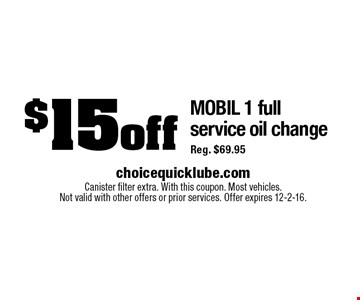 $15 off MOBIL 1 full service oil change Reg. $69.95. Canister filter extra. With this coupon. Most vehicles. Not valid with other offers or prior services. Offer expires 12-2-16.