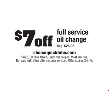 $7off full service oil change Reg. $26.95. 5W20, 5W30 & 10W30. With this coupon. Most vehicles.Not valid with other offers or prior services. Offer expires 2-3-17.