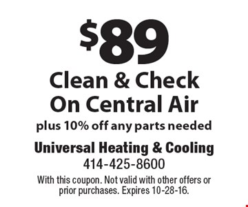 $89 Clean & Check On Central Air plus 10% off any parts needed. With this coupon. Not valid with other offers or prior purchases. Expires 10-28-16.