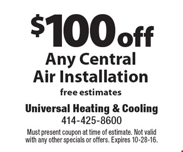 $100 off Any Central Air Installation. Free estimates. Must present coupon at time of estimate. Not valid with any other specials or offers. Expires 10-28-16.