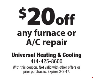 $20 off any furnace or A/C repair. With this coupon. Not valid with other offers or prior purchases. Expires 2-3-17.