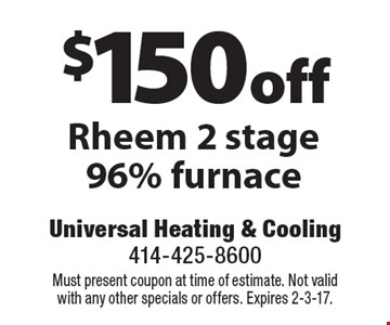 $150 off Rheem 2 stage 96% furnace. Must present coupon at time of estimate. Not valid with any other specials or offers. Expires 2-3-17.