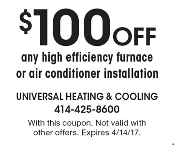 $100 Off any high efficiency furnace or air conditioner installation. With this coupon. Not valid with other offers. Expires 4/14/17.