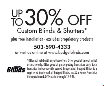 Up to 30% off custom blinds & shutters. Plus free installation. Excludes proprietary products. Offer not valid with any other offers. Offer good at time of initial estimate only. Offer good at participating franchises only. Each franchise independently owned & operated. Budget Blinds is a registered trademark of Budget Blinds, Inc. & a Home Franchise Concepts brand. Offer valid through 12-2-16.