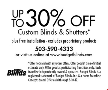 Up to 30% off Custom Blinds & Shutters* plus free installation - excludes proprietary products. *Offer not valid with any other offers. Offer good at time of initial estimate only. Offer good at participating franchises only. Each franchise independently owned & operated. Budget Blinds is a registered trademark of Budget Blinds, Inc. & a Home Franchise Concepts brand. Offer valid through 3-10-17.