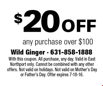 $20 off any purchase over $100. With this coupon. All purchase, any day. Valid in East Northport only. Cannot be combined with any other offers. Not valid on holidays. Not valid on Mother's Day or Father's Day. Offer expires 7-18-16.