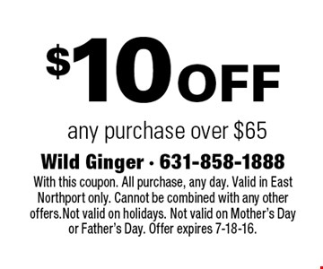 $10 off any purchase over $65. With this coupon. All purchase, any day. Valid in East Northport only. Cannot be combined with any other offers. Not valid on holidays. Not valid on Mother's Day or Father's Day. Offer expires 7-18-16.