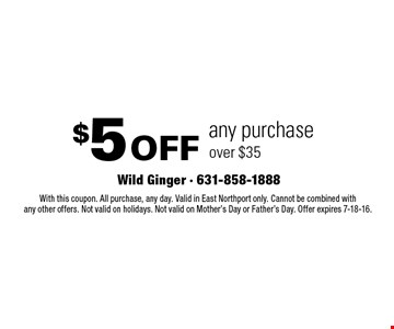 $5 off any purchase over $35. With this coupon. All purchase, any day. Valid in East Northport only. Cannot be combined with any other offers. Not valid on holidays. Not valid on Mother's Day or Father's Day. Offer expires 7-18-16.