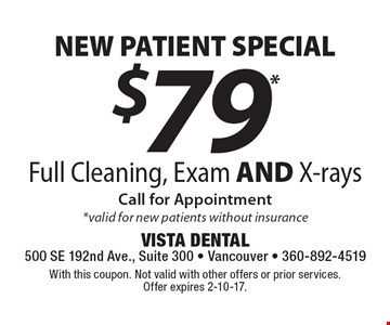 NEW PATIENT SPECIAL $79* Full Cleaning, Exam AND X-rays. Call for Appointment. *Valid for new patients without insurance. With this coupon. Not valid with other offers or prior services. Offer expires 2-10-17.