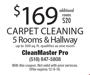 $169 Carpet Cleaning 5 Rooms & Hallway up to 300 sq. ft. qualifies as one room. additional rooms $20. With this coupon. Not valid with prior services. Offer expires 12-9-16.