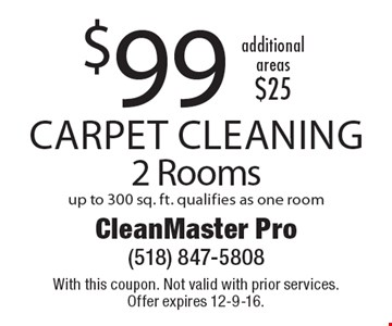 $99 Carpet Cleaning 2 Rooms up to 300 sq. ft. qualifies as one room. additional areas $25. With this coupon. Not valid with prior services. Offer expires 12-9-16.