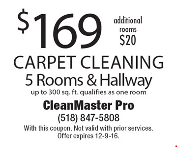 $169 Carpet Cleaning 5 Rooms & Hallway up to 300 sq. ft. qualifies as one room additional rooms $20 . With this coupon. Not valid with prior services. Offer expires 12-9-16.