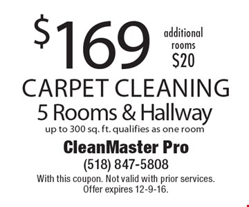 $169 Carpet Cleaning 5 Rooms & Hallway up to 300 sq. ft. qualifies as one room. With this coupon. Not valid with prior services. Offer expires 12-9-16.