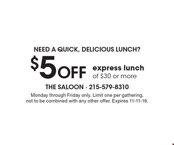 Need A quick, delicious lunch? $5 OFF express lunch of $30 or more. Monday through Friday only. Limit one per gathering, not to be combined with any other offer. Expires 11-11-16.