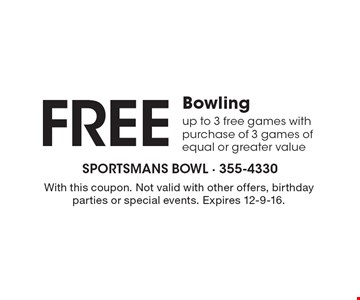 Free bowling. Up to 3 free games with purchase of 3 games of equal or greater value. With this coupon. Not valid with other offers, birthday parties or special events. Expires 12-9-16.