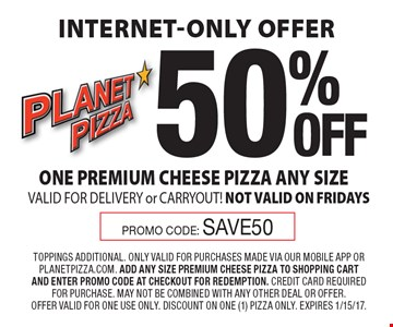 Internet-Only Offer 50% OFF ONE PREMIUM CHEESE PIZZA ANY SIZE VALID FOR DELIVERY or CARRYOUT! NOT VALID ON FRIDAYS. Promo Code: save50. TOPPINGS ADDITIONAL. ONLY VALID FOR PURCHASES MADE VIA OUR MOBILE APP OR PLANETPIZZA.COM. ADD ANY SIZE PREMIUM CHEESE PIZZA TO SHOPPING CART AND ENTER PROMO CODE AT CHECKOUT FOR REDEMPTION. CREDIT CARD REQUIRED FOR PURCHASE. MAY NOT BE COMBINED WITH ANY OTHER DEAL OR OFFER. OFFER VALID FOR ONE USE ONLY. DISCOUNT ON ONE (1) PIZZA ONLY. Expires 1/15/17.