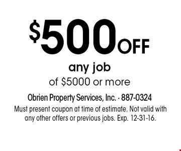 $500 OFF any job of $5000 or more. Must present coupon at time of estimate. Not valid with any other offers or previous jobs. Exp. 12-31-16.