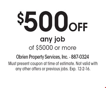 $500 OFF any job of $5000 or more. Must present coupon at time of estimate. Not valid with any other offers or previous jobs. Exp. 12-2-16.