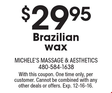 $29.95 Brazilian wax. With this coupon. One time only, per customer. Cannot be combined with any other deals or offers. Exp. 12-16-16.