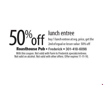 50% off lunch entree. Buy 1 lunch entree at reg. price, get the 2nd of equal or lesser value 50% off. With this coupon. Not valid with Farm to Frederick specials/entrees. Not valid on alcohol. Not valid with other offers. Offer expires 11-11-16.