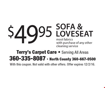 $49.95 Sofa & loveseat most fabrics with purchase of any other cleaning service. With this coupon. Not valid with other offers. Offer expires 12/2/16.