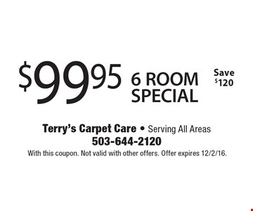 $99.95 6 ROOM SPECIAL. Save $120. With this coupon. Not valid with other offers. Offer expires 12/2/16.