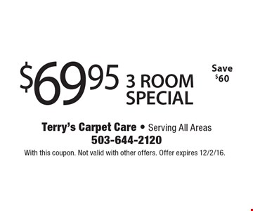 $69.95 3 ROOM SPECIAL. Save $60. With this coupon. Not valid with other offers. Offer expires 12/2/16.