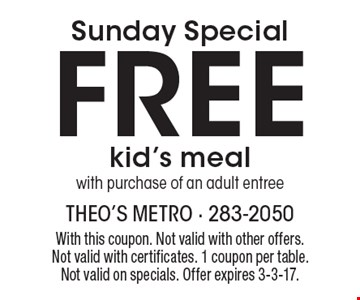 Sunday Special Free kid's meal with purchase of an adult entree. With this coupon. Not valid with other offers. Not valid with certificates. 1 coupon per table.Not valid on specials. Offer expires 3-3-17.