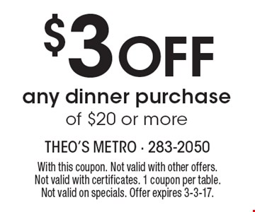 $3 Off any dinner purchase of $20 or more. With this coupon. Not valid with other offers. Not valid with certificates. 1 coupon per table. Not valid on specials. Offer expires 3-3-17.