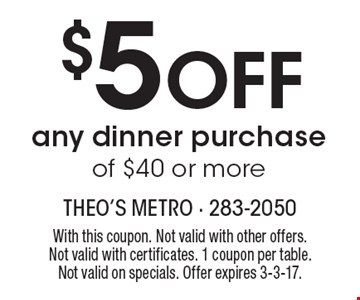 $5 Off any dinner purchase of $40 or more. With this coupon. Not valid with other offers. Not valid with certificates. 1 coupon per table.Not valid on specials. Offer expires 3-3-17.