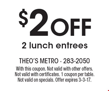 $2 Off 2 lunch entrees. With this coupon. Not valid with other offers.Not valid with certificates. 1 coupon per table. Not valid on specials. Offer expires 3-3-17.