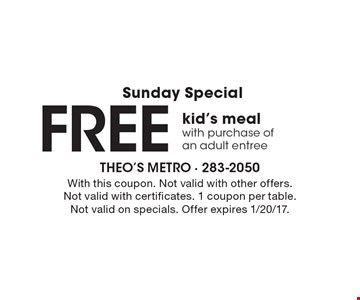 Sunday Special Free kid's meal with purchase of an adult entree. With this coupon. Not valid with other offers. Not valid with certificates. 1 coupon per table. Not valid on specials. Offer expires 1/20/17.