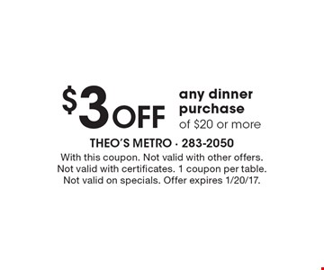 $3 Off any dinner purchase of $20 or more. With this coupon. Not valid with other offers. Not valid with certificates. 1 coupon per table. Not valid on specials. Offer expires 1/20/17.