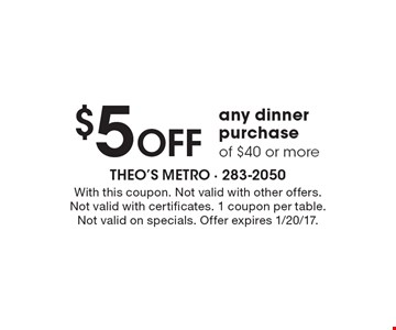 $5 Off any dinner purchase of $40 or more. With this coupon. Not valid with other offers. Not valid with certificates. 1 coupon per table.Not valid on specials. Offer expires 1/20/17.