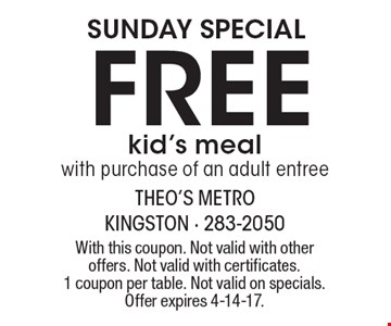 SUNDAY SPECIAL Free kid's meal with purchase of an adult entree. With this coupon. Not valid with other offers. Not valid with certificates. 1 coupon per table. Not valid on specials. Offer expires 4-14-17.