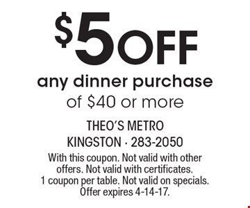 $5 Off any dinner purchase of $40 or more. With this coupon. Not valid with other offers. Not valid with certificates. 1 coupon per table. Not valid on specials. Offer expires 4-14-17.